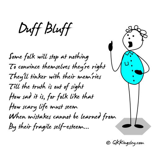 Duff Bluff by GK Kingsley - Post-it Poetry and Thought Provoking Verse. Some folk will stop at nothing To convince themselves they're right They'll tinker with their memories Till the truth is out of sight How sad it is, for folk like that How scary life must seem When mistakes cannot be learned from By their fragile self-esteem...