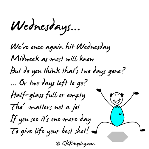 Wednesdays by GK Kingsley - humorous verseWe've once again hit WednesdayMidweek as most will knowBut do you think that's two days gone?Or two days left to go?Half-glass full or emptyTho' matters not a jotIf you see it's one more dayTo give life your best shot!